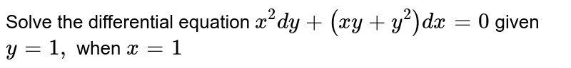 Solve the differential equation `x^2dy+(x y+y^2)dx=0` given `y=1,` when `x=1`