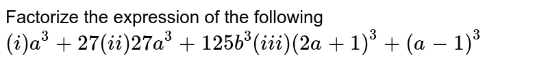 Factorize the expression of the following `(i) a^3 +27 (ii) 27a^3+125b^3 (iii) (2a+1)^3 +(a-1)^3`