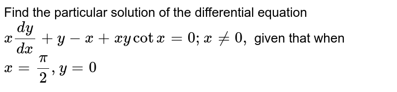 Find the particular solution of the differential equation `x(dy)/(dx)+y-x+x ycotx=0; x!=0,` given that when `x=pi/2,y=0`