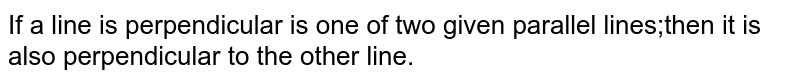If a line is perpendicular is one of two given parallel lines;then it is also perpendicular to the other line.