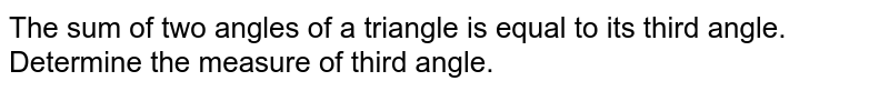 The sum of two angles of a triangle is equal to its third angle. Determine the measure of third angle.