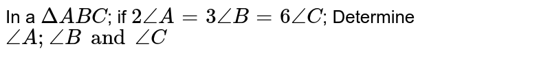 In a `Delta ABC`; if `2 /_A = 3 /_B = 6 /_C`; Determine `/_A;/_B and /_C`