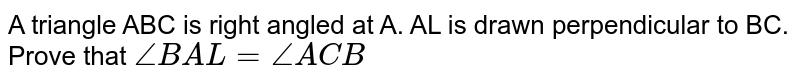 A triangle ABC is right angled at A. AL is drawn perpendicular to BC. Prove that ` /_BAL = /_ACB`