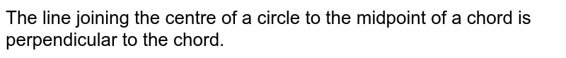 The line joining the centre of a circle to the midpoint of a chord is perpendicular to the chord.