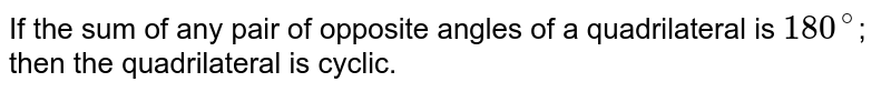 If the sum of any pair of opposite angles of a quadrilateral is `180^@`; then the quadrilateral is cyclic.