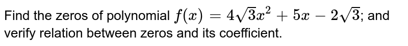 Find the zeros of polynomial `f(x) = 4sqrt3 x^2 + 5x - 2sqrt 3`; and verify relation between zeros and its coefficient.