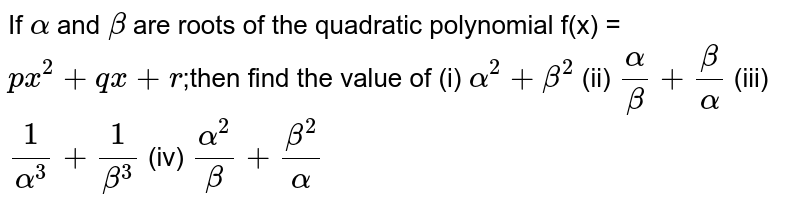 If `alpha` and `beta` are roots of the quadratic polynomial f(x) = `p x^2 + qx + r`;then find the value of (i) `alpha^2 + beta^2` (ii) `alpha/beta + beta/alpha` (iii) `1/alpha^3 + 1/beta^3` (iv) `alpha^2/beta + beta^2/alpha`