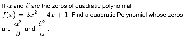 If `alpha` and `beta` are the zeros of quadratic polynomial `f(x) = 3x^2 - 4x + 1`; Find a quadratic Polynomial whose zeros are `alpha^2/beta` and `beta^2/alpha`.