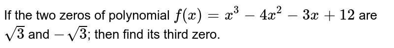 If the two zeros of polynomial `f(x) = x^3 - 4 x^2 -3x + 12` are `sqrt3` and `-sqrt3`; then find its third zero.