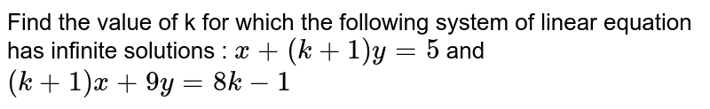 Find the value of k for which the following system of linear equation has infinite solutions : `x+(k+1)y =5` and `(k+1)x + 9y = 8k-1`
