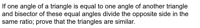 If one angle of a triangle is equal to one angle of another triangle and bisector of these equal angles divide the opposite side in the same ratio; prove that the triangles are similar.