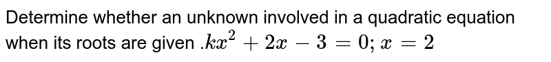 Determine whether an unknown involved in a quadratic equation when its roots are given .`kx^2+2x-3=0;x=2`