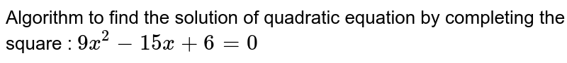 Algorithm to find the solution of quadratic equation by completing the square : `9x^2-15x+6=0`