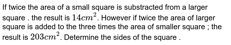 If twice the area of a small square is substracted from a larger square . the result is `14cm^2`. However if twice the area of larger square is added to the three times the area of smaller square ; the result is `203cm^2`. Determine the sides of the square .