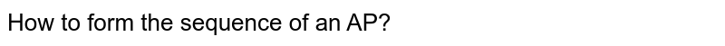 How to form the sequence of an AP?