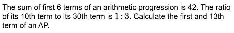 The sum of first 6 terms of an arithmetic progression is 42. The ratio of its 10th term to its 30th term is `1:3`. Calculate the first and 13th term of an AP.