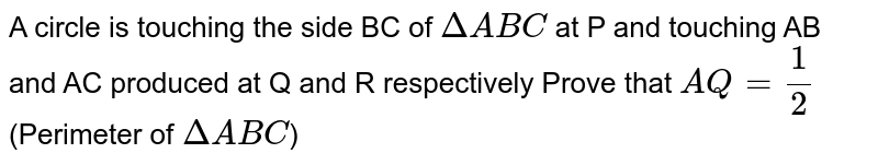 A circle is touching the side BC of `DeltaABC` at P and touching AB and AC produced at Q and R respectively Prove that `AQ=1/2`(Perimeter of `DeltaABC`)