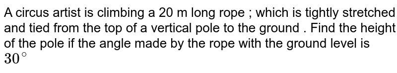 A circus artist is climbing a 20 m long rope ; which is tightly stretched and tied from the top of a vertical pole to the ground . Find the height of the pole if the angle made by the rope with the ground level is `30^@`