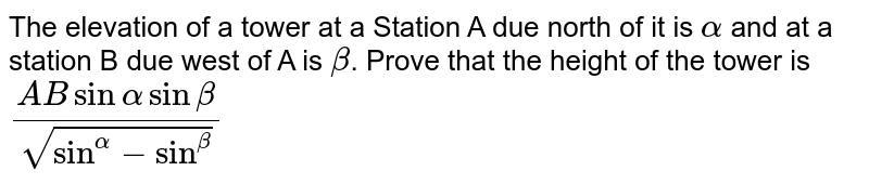 The elevation of a tower at a Station A due north of it is `alpha` and at a station B due west of A is `beta`. Prove that the height of the tower is `(ABsinalphasinbeta)/sqrt(sin^alpha-sin^beta)`