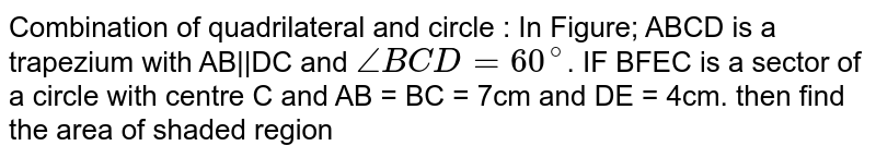 Combination of quadrilateral and circle : In Figure; ABCD is a trapezium with AB||DC and `/_BCD = 60^@`. IF BFEC is a sector of a circle with centre C and AB = BC = 7cm and DE = 4cm. then find the area of shaded region