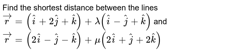 Find the shortest distance between the lines ` vec r=( hat i+2 hat j+ hat k)+lambda( hat i- hat j+ hat k)` and  ` vec r=(2 hat i- hat j- hat k)+mu(2 hat i+ hat j+2 hat k)`