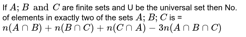 If `A;B and C` are finite sets and U be the universal set then No. of elements in exactly two of the sets `A;B;C` is =`n(AnnB)+n(BnnC)+n(CnnA)-3n(AnnBnnC)`