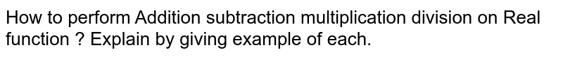 How to perform Addition subtraction multiplication division on Real function ? Explain by giving example of each.
