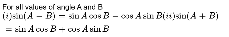 For all values of angle A and B `(i)sin(A-B)=sinAcosB-cosAsinB (ii)sin(A+B)=sinAcosB+cosAsinB`