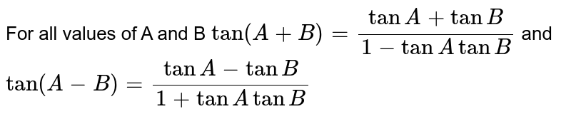 For all values of A and B `tan(A+B)=(tanA+tanB)/(1-tanAtanB)` and `tan(A-B)=(tanA-tanB)/(1+tanAtanB)`