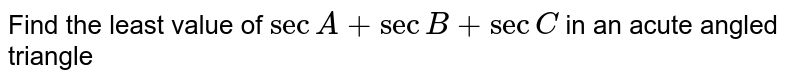 Find the least value of `sec A+secB+secC` in an acute angled triangle