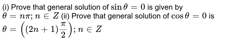 (i) Prove that general solution of `sintheta=0` is given by `theta=npi; n in Z` (ii) Prove that general solution of `costheta=0` is `theta=((2n+1)pi/2); n in Z`