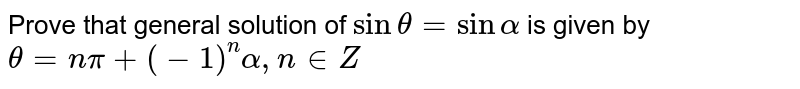 Prove that general solution of `sintheta=sin alpha` is given by `theta=npi+(-1)^n alpha,  n in  Z`