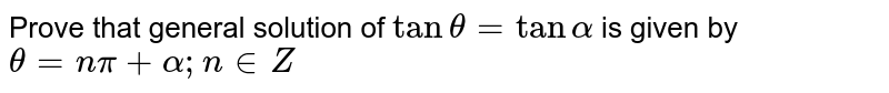 Prove that general solution of `tan theta= tan alpha` is given by `theta=npi+alpha;n in Z`