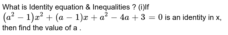 What is Identity equation & Inequalities ? (i)If `(a^2-1)x^2+(a-1)x+a^2-4a+3=0` is an identity in x, then find the value of a .