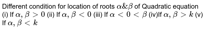 Different condition for location of roots `alpha & beta` of Quadratic equation (i) If `alpha, beta gt0` (ii) If `alpha,beta lt 0` (iii) If `alphalt0ltbeta` (iv)If `alpha,betagtk` (v) If `alpha,betaltk`