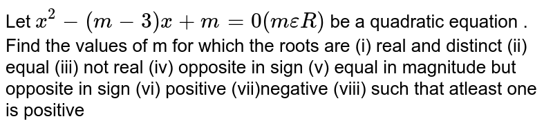 Let `x^2-(m-3)x+m=0 (mepsilonR)` be a quadratic equation . Find the values of m for which the roots are (i) real and distinct (ii) equal (iii) not real (iv) opposite in sign (v) equal in magnitude but opposite in sign (vi) positive (vii)negative (viii) such that atleast one is positive
