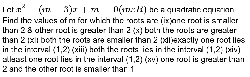 Let `x^2-(m-3)x+m=0 (mepsilonR)` be a quadratic equation . Find the values of m for which the roots are (ix)one root is smaller than 2 & other root is greater than 2 (x) both the roots are greater than 2 (xi) both the roots are smaller than 2 (xii)exactly one root lies in the interval (1,2) (xiii) both the roots lies in the interval (1,2) (xiv) atleast one root lies in the interval (1,2) (xv) one root is greater than 2 and the other root is smaller than 1