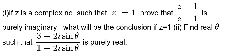 (i)If z is a complex no. such that `|z|=1`; prove that `(z-1)/(z+1)` is purely imaginary . what will be the conclusion if z=1 (ii) Find real `theta` such that `(3+2isintheta)/(1-2isintheta)` is purely real.