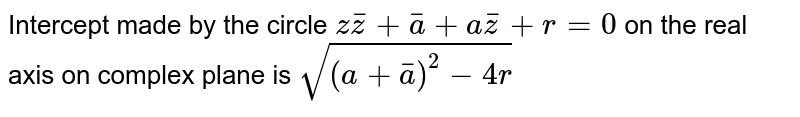 Intercept made by the circle `zbarz+bara+abarz+r=0` on the real axis on complex plane is `sqrt((a+bara)^2-4r)`