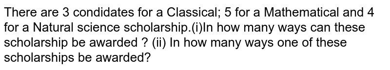 There are 3 condidates for a Classical; 5 for a Mathematical and 4 for a Natural science scholarship.(i)In how many ways can these scholarship be awarded ? (ii) In how many ways one of these scholarships be awarded?