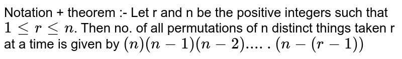 Notation + theorem :- Let r and n be the positive integers such that `1lerlen`. Then no. of all permutations of n distinct things taken r at a time is given by `(n)(n-1)(n-2).....(n-(r-1))`