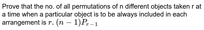 Prove that the no. of all permutations of n different objects taken r at a time when a particular object is to be always included in each arrangement is `r.(n-1)P_(r-1)`