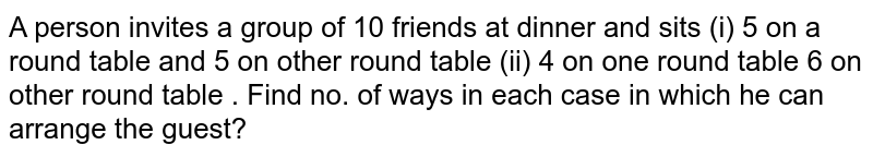 A person invites a group of 10 friends at dinner and sits (i) 5 on a round table and 5 on other round table (ii) 4 on one round table 6 on other round table . Find no. of ways in each case in which he can arrange the guest?