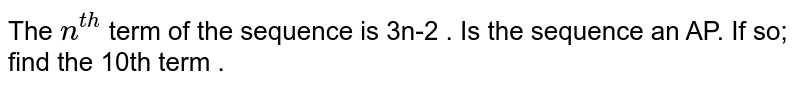 The `n^(th)` term of the sequence is `3n-2` . Is the sequence an AP. If so; find the 10th term .