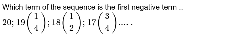 Which term of the sequence is the first negative term .. `20; 19(1/4);18(1/2);17(3/4).....`