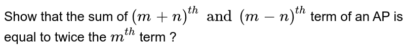 Show that the sum of `(m+n)^(th) and (m-n)^(th)` term of an AP is equal to twice the `m^(th)` term ?