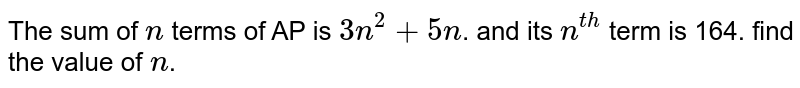 The sum of `n` terms of AP is `3n^2+5n`. and its `n^(th)` term is 164. find the value of `n`.