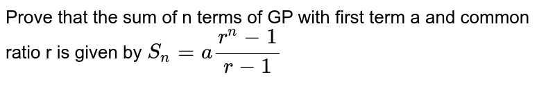Prove that the sum of n terms of GP with first term a and common ratio r is given by `S_n=a(r^n-1)/(r-1)`
