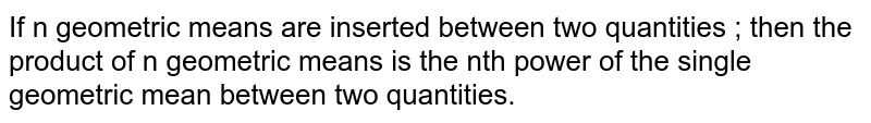If n geometric means are inserted between two quantities ; then the product of n geometric means is the nth power of the single geometric mean between two quantities.