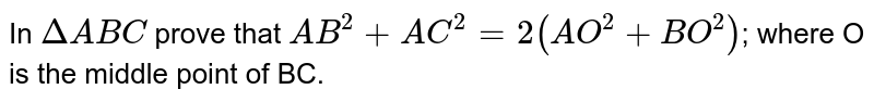 In `DeltaABC` prove that `AB^2+AC^2=2(AO^2+BO^2)`; where O is the middle point of BC.